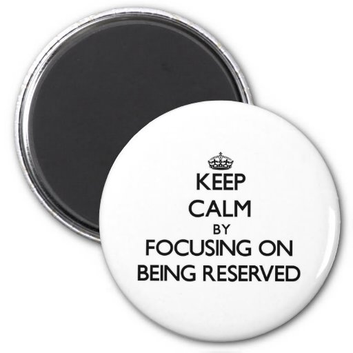 Keep Calm by focusing on Being Reserved Fridge Magnet