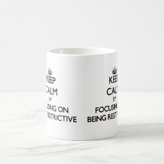 Keep Calm by focusing on Being Restrictive Mug