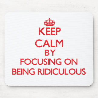 Keep Calm by focusing on Being Ridiculous Mouse Mat