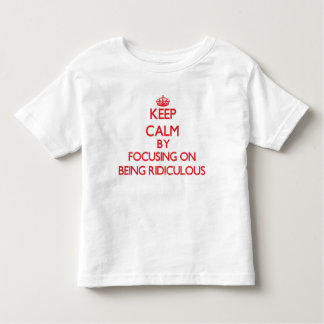 Keep Calm by focusing on Being Ridiculous Shirt