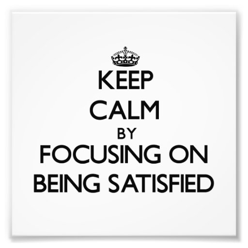 Keep Calm by focusing on Being Satisfied Photographic Print
