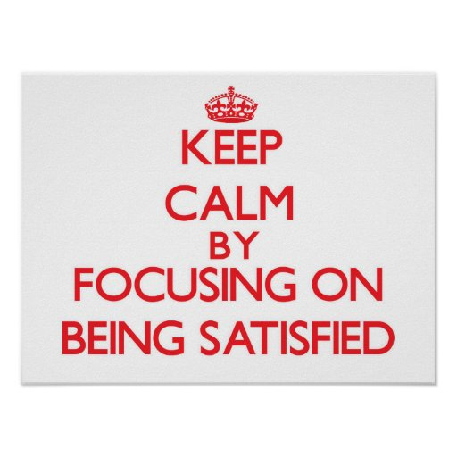Keep Calm by focusing on Being Satisfied Poster