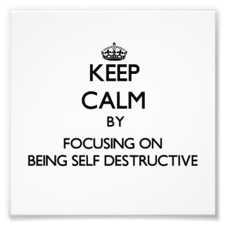 Keep Calm by focusing on Being Self-Destructive Photograph