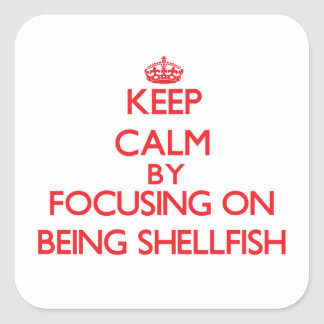 Keep Calm by focusing on Being Shellfish Square Sticker