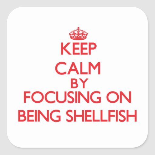 Keep Calm by focusing on Being Shellfish Square Stickers