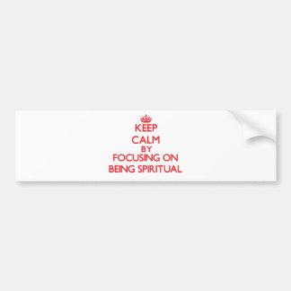 Keep Calm by focusing on Being Spiritual Bumper Sticker