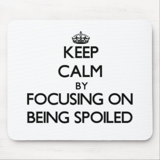 Keep Calm by focusing on Being Spoiled Mouse Pads