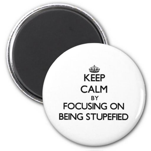 Keep Calm by focusing on Being Stupefied Fridge Magnets
