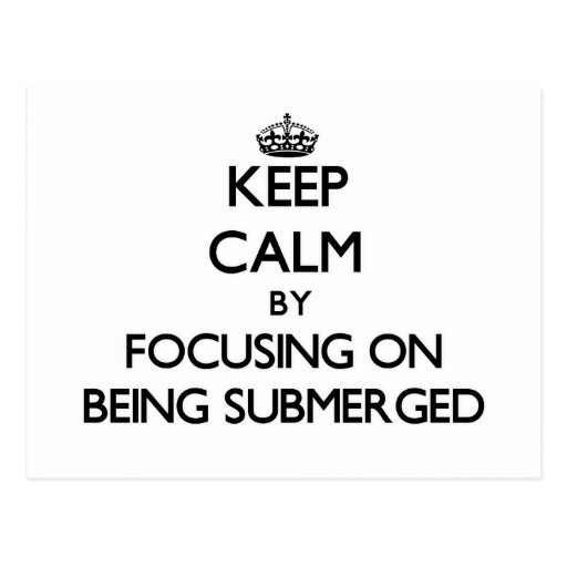 Keep Calm by focusing on Being Submerged Post Cards