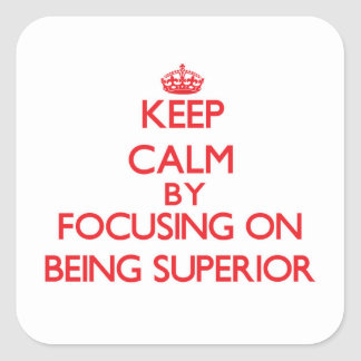 Keep Calm by focusing on Being Superior Square Sticker