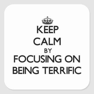 Keep Calm by focusing on Being Terrific Square Sticker