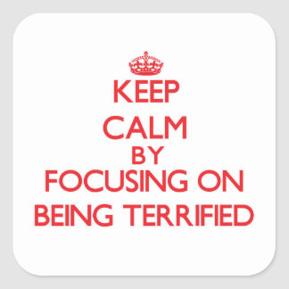 Keep Calm by focusing on Being Terrified Square Sticker