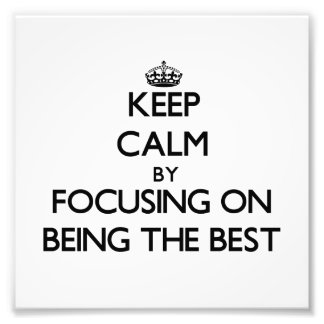 Keep Calm by focusing on Being The Best Photo Art