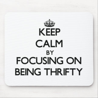 Keep Calm by focusing on Being Thrifty Mouse Pad