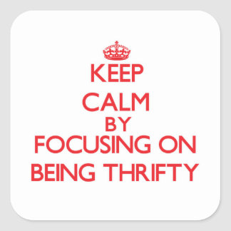 Keep Calm by focusing on Being Thrifty Square Stickers