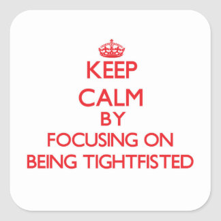 Keep Calm by focusing on Being Tightfisted Square Sticker
