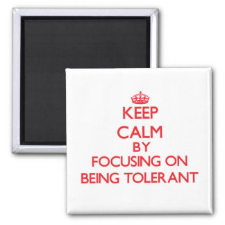 Keep Calm by focusing on Being Tolerant Refrigerator Magnet
