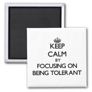 Keep Calm by focusing on Being Tolerant Fridge Magnet