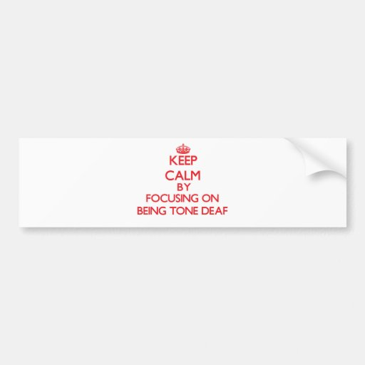 Keep Calm by focusing on Being Tone-Deaf Bumper Stickers