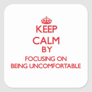 Keep Calm by focusing on Being Uncomfortable Square Sticker