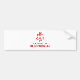Keep Calm by focusing on Being Undesirable Bumper Stickers