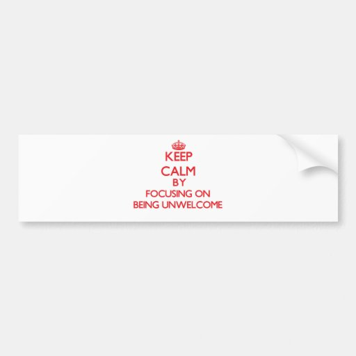 Keep Calm by focusing on Being Unwelcome Bumper Stickers