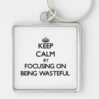 Keep Calm by focusing on Being Wasteful Key Chain