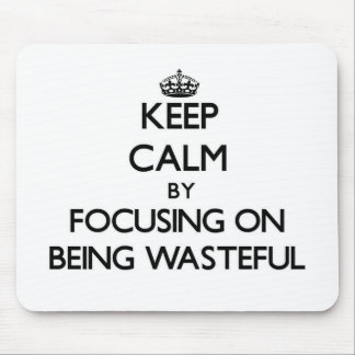 Keep Calm by focusing on Being Wasteful Mouse Pad
