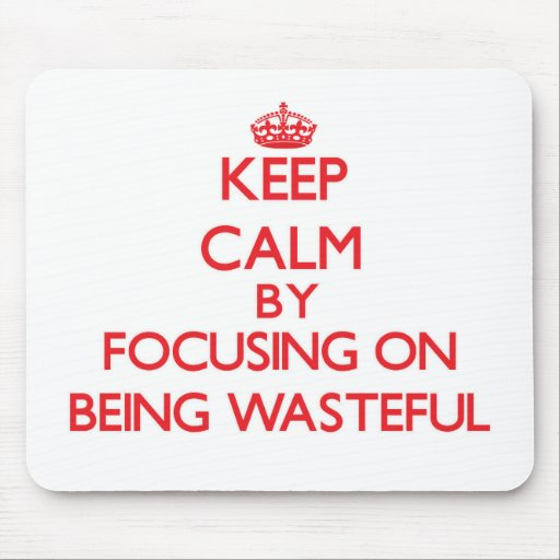 Keep Calm by focusing on Being Wasteful Mousepad
