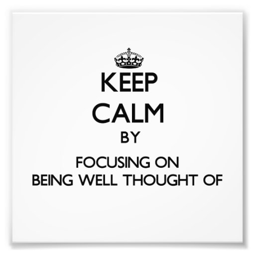 Keep Calm by focusing on Being Well-Thought-Of Photograph
