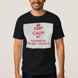 Keep Calm by focusing on Being Well-Thought-Of Tee Shirt
