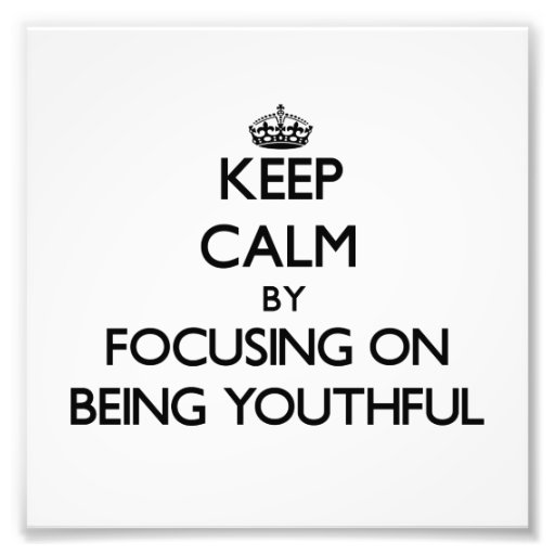 Keep Calm by focusing on Being Youthful Photograph