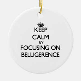 Keep Calm by focusing on Belligerence Ornament