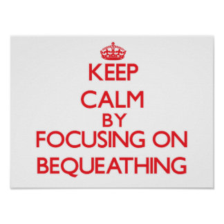 Keep Calm by focusing on Bequeathing Poster