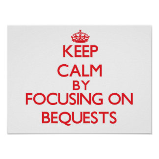 Keep Calm by focusing on Bequests Print