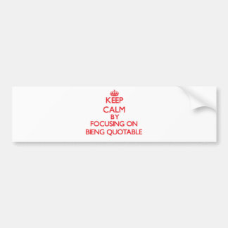 Keep Calm by focusing on Bieng Quotable Bumper Sticker