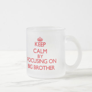 Keep Calm by focusing on Big Brother Frosted Glass Mug