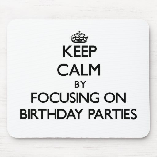Keep Calm by focusing on Birthday Parties Mouse Pad