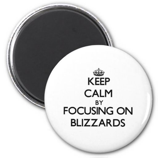 Keep Calm by focusing on Blizzards Refrigerator Magnet