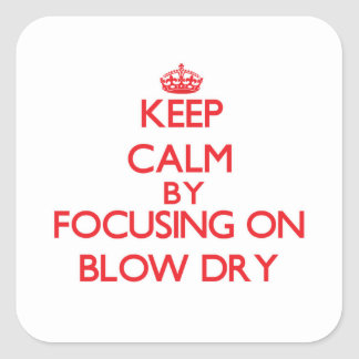 Keep Calm by focusing on Blow Dry Square Stickers