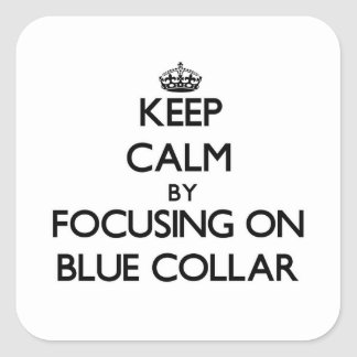 Keep Calm by focusing on Blue-Collar Square Sticker
