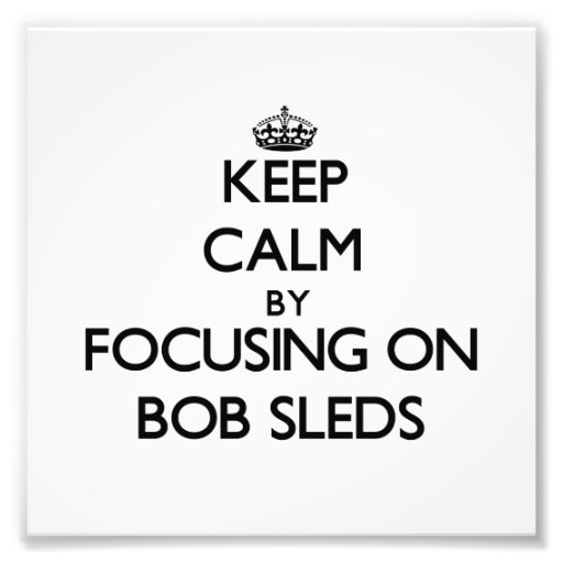 Keep Calm by focusing on Bob Sleds Photographic Print