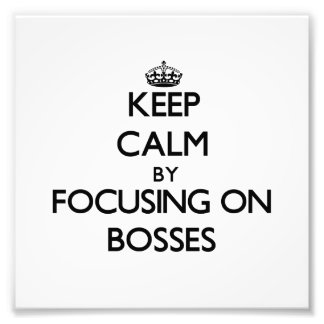 Keep Calm by focusing on Bosses Photo Art