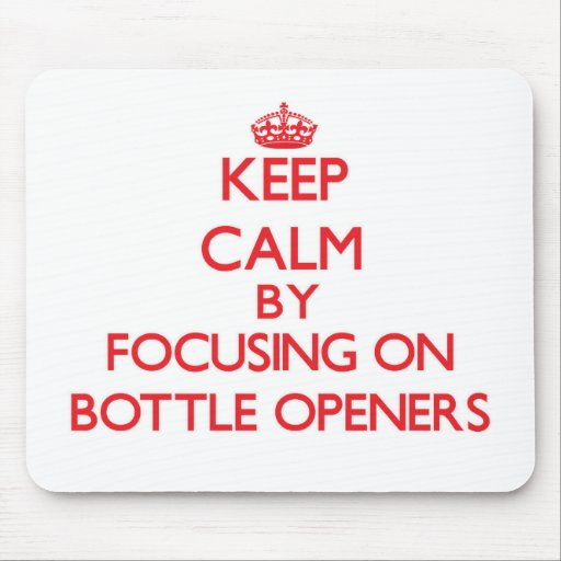 Keep Calm by focusing on Bottle Openers Mouse Pads