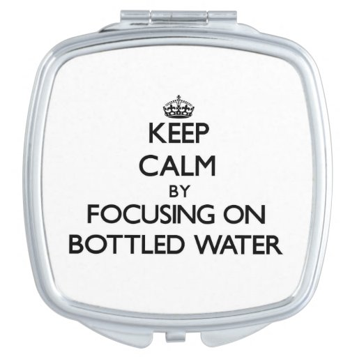 Keep Calm by focusing on Bottled Water Compact Mirror