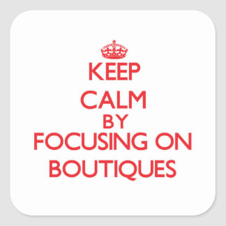 Keep Calm by focusing on Boutiques Square Sticker