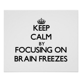 Keep Calm by focusing on Brain Freezes Posters