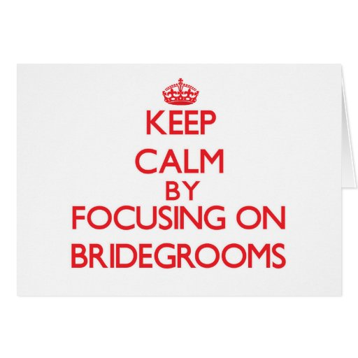 Keep Calm by focusing on Bridegrooms Greeting Cards