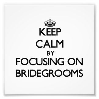 Keep Calm by focusing on Bridegrooms Photo Art