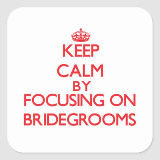 Keep Calm by focusing on Bridegrooms Square Sticker